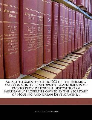 An ACT to Amend Section 203 of the Housing and Community Development Amendments of 1978 to Provide for the Disposition of Multifamily Properties Owned by the Secretary of Housing and Urban Development, .