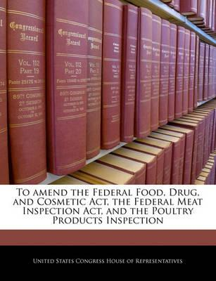 To Amend the Federal Food, Drug, and Cosmetic ACT, the Federal Meat Inspection ACT, and the Poultry Products Inspection