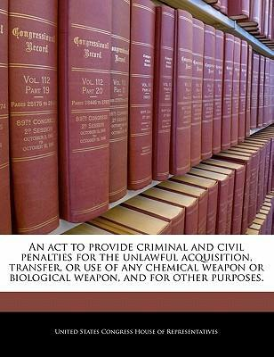 An ACT to Provide Criminal and Civil Penalties for the Unlawful Acquisition, Transfer, or Use of Any Chemical Weapon or Biological Weapon, and for Other Purposes.