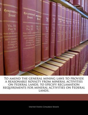 To Amend the General Mining Laws to Provide a Reasonable Royalty from Mineral Activities on Federal Lands, to Specify Reclamation Requirements for Mineral Activities on Federal Lands.