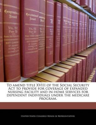 To Amend Title XVIII of the Social Security ACT to Provide for Coverage of Expanded Nursing Facility and In-Home Services for Dependent Individuals Under the Medicare Program.