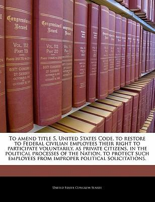 To Amend Title 5, United States Code, to Restore to Federal Civilian Employees Their Right to Participate Voluntarily, as Private Citizens, in the Political Processes of the Nation, to Protect Such Employees from Improper Political Solicitations.