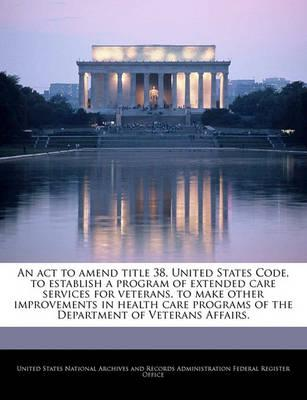 An ACT to Amend Title 38, United States Code, to Establish a Program of Extended Care Services for Veterans, to Make Other Improvements in Health Care Programs of the Department of Veterans Affairs.