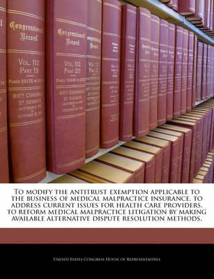 To Modify the Antitrust Exemption Applicable to the Business of Medical Malpractice Insurance, to Address Current Issues for Health Care Providers, to Reform Medical Malpractice Litigation by Making Available Alternative Dispute Resolution Methods.
