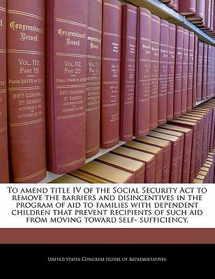 To Amend Title IV of the Social Security ACT to Remove the Barriers and Disincentives in the Program of Aid to Families with Dependent Children That Prevent Recipients of Such Aid from Moving Toward Self- Sufficiency.