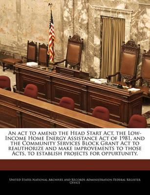 An ACT to Amend the Head Start ACT, the Low-Income Home Energy Assistance Act of 1981, and the Community Services Block Grant ACT to Reauthorize and Make Improvements to Those Acts, to Establish Projects for Oppurtunity.