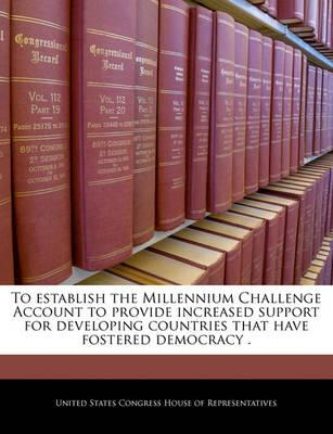 To Establish the Millennium Challenge Account to Provide Increased Support for Developing Countries That Have Fostered Democracy .