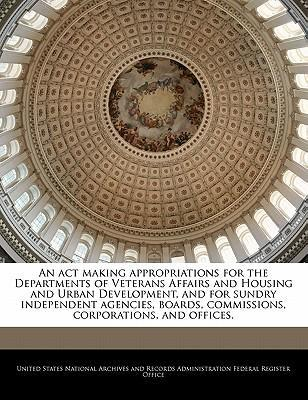 An ACT Making Appropriations for the Departments of Veterans Affairs and Housing and Urban Development, and for Sundry Independent Agencies, Boards, Commissions, Corporations, and Offices.