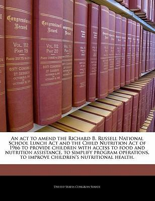 An ACT to Amend the Richard B. Russell National School Lunch ACT and the Child Nutrition Act of 1966 to Provide Children with Access to Food and Nutrition Assistance, to Simplify Program Operations, to Improve Children's Nutritional Health.