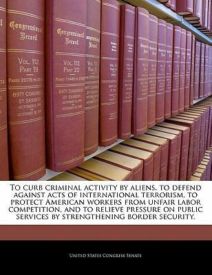 To Curb Criminal Activity by Aliens, to Defend Against Acts of International Terrorism, to Protect American Workers from Unfair Labor Competition, and to Relieve Pressure on Public Services by Strengthening Border Security.