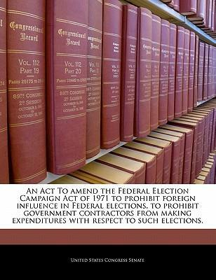 An ACT to Amend the Federal Election Campaign Act of 1971 to Prohibit Foreign Influence in Federal Elections, to Prohibit Government Contractors from Making Expenditures with Respect to Such Elections.