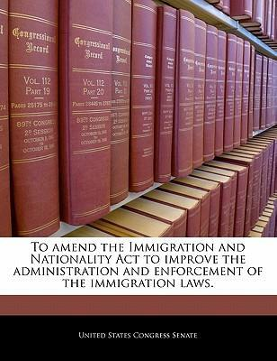 To Amend the Immigration and Nationality ACT to Improve the Administration and Enforcement of the Immigration Laws.