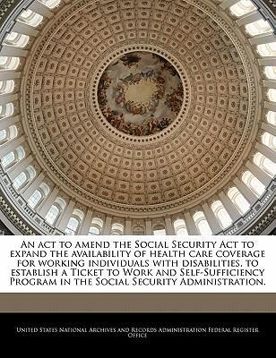 An ACT to Amend the Social Security ACT to Expand the Availability of Health Care Coverage for Working Individuals with Disabilities, to Establish a Ticket to Work and Self-Sufficiency Program in the Social Security Administration.
