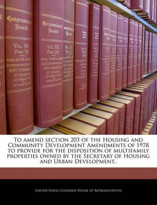 To Amend Section 203 of the Housing and Community Development Amendments of 1978 to Provide for the Disposition of Multifamily Properties Owned by the Secretary of Housing and Urban Development, .