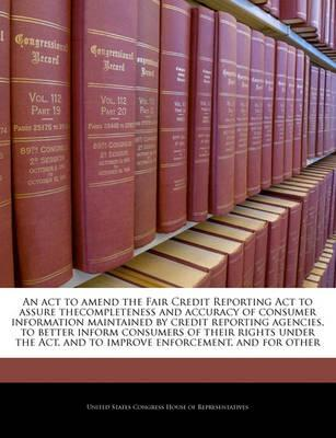 An ACT to Amend the Fair Credit Reporting ACT to Assure Thecompleteness and Accuracy of Consumer Information Maintained by Credit Reporting Agencies, to Better Inform Consumers of Their Rights Under the ACT, and to Improve Enforcement, and for Other