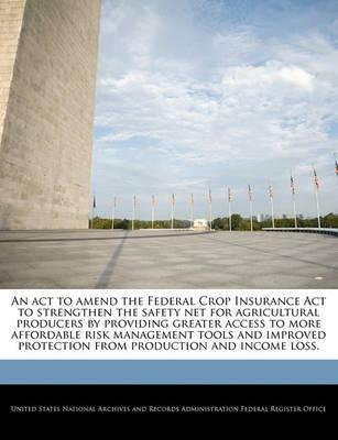 An ACT to Amend the Federal Crop Insurance ACT to Strengthen the Safety Net for Agricultural Producers by Providing Greater Access to More Affordable Risk Management Tools and Improved Protection from Production and Income Loss.
