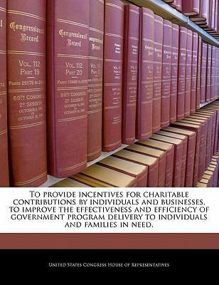 To Provide Incentives for Charitable Contributions by Individuals and Businesses, to Improve the Effectiveness and Efficiency of Government Program Delivery to Individuals and Families in Need.