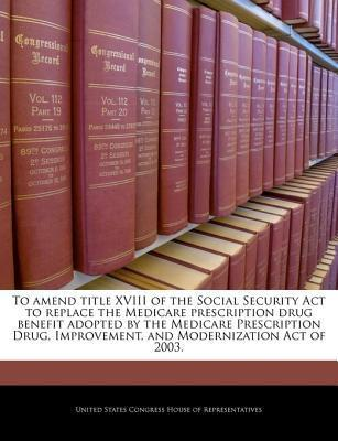 To Amend Title XVIII of the Social Security ACT to Replace the Medicare Prescription Drug Benefit Adopted by the Medicare Prescription Drug, Improvement, and Modernization Act of 2003.