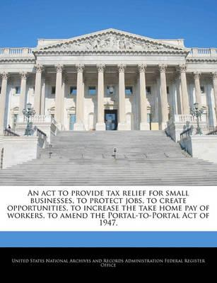 An ACT to Provide Tax Relief for Small Businesses, to Protect Jobs, to Create Opportunities, to Increase the Take Home Pay of Workers, to Amend the Portal-To-Portal Act of 1947.