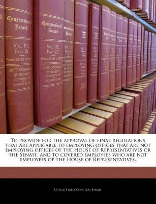 To Provide for the Approval of Final Regulations That Are Applicable to Employing Offices That Are Not Employing Offices of the House of Representatives or the Senate, and to Covered Employees Who Are Not Employees of the House of Representatives.