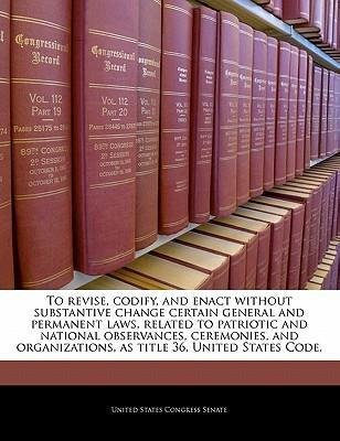 To Revise, Codify, and Enact Without Substantive Change Certain General and Permanent Laws, Related to Patriotic and National Observances, Ceremonies, and Organizations, as Title 36, United States Code.