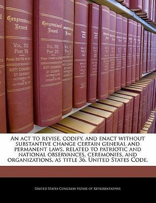An ACT to Revise, Codify, and Enact Without Substantive Change Certain General and Permanent Laws, Related to Patriotic and National Observances, Ceremonies, and Organizations, as Title 36, United States Code.