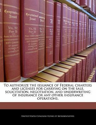 To Authorize the Issuance of Federal Charters and Licenses for Carrying on the Sale, Solicitation, Negotiation, and Underwriting of Insurance or Any Other Insurance Operations.