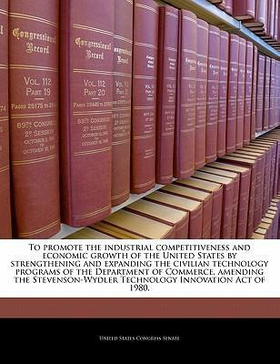 To Promote the Industrial Competitiveness and Economic Growth of the United States by Strengthening and Expanding the Civilian Technology Programs of the Department of Commerce, Amending the Stevenson-Wydler Technology Innovation Act of 1980.