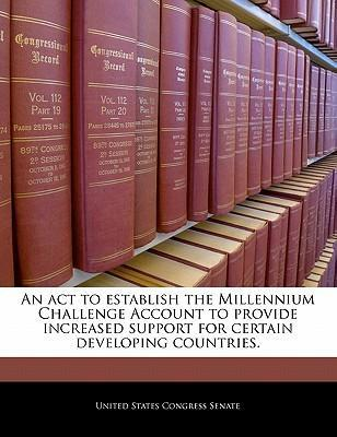 An ACT to Establish the Millennium Challenge Account to Provide Increased Support for Certain Developing Countries.