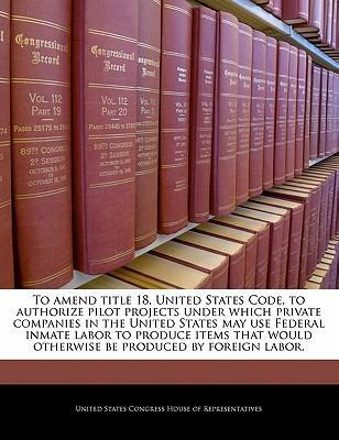 To Amend Title 18, United States Code, to Authorize Pilot Projects Under Which Private Companies in the United States May Use Federal Inmate Labor to Produce Items That Would Otherwise Be Produced by Foreign Labor.