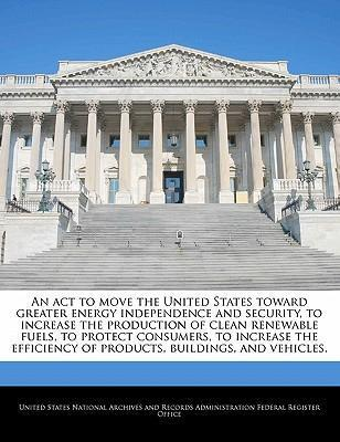 An ACT to Move the United States Toward Greater Energy Independence and Security, to Increase the Production of Clean Renewable Fuels, to Protect Consumers, to Increase the Efficiency of Products, Buildings, and Vehicles.