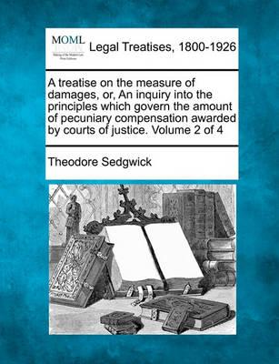 A Treatise on the Measure of Damages, Or, an Inquiry Into the Principles Which Govern the Amount of Pecuniary Compensation Awarded by Courts of Justice. Volume 2 of 4