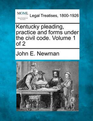 Kentucky Pleading, Practice and Forms Under the Civil Code. Volume 1 of 2