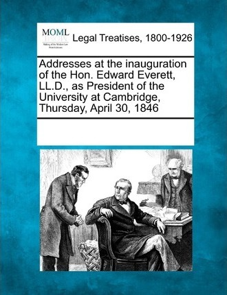 Addresses at the Inauguration of the Hon. Edward Everett, LL.D., as President of the University at Cambridge, Thursday, April 30, 1846