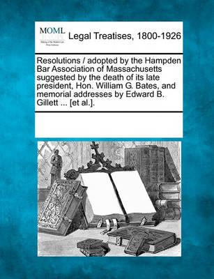 Resolutions / Adopted by the Hampden Bar Association of Massachusetts Suggested by the Death of Its Late President, Hon. William G. Bates, and Memorial Addresses by Edward B. Gillett ... [Et Al.].