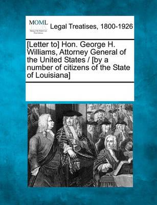 [Letter To] Hon. George H. Williams, Attorney General of the United States / [By a Number of Citizens of the State of Louisiana]