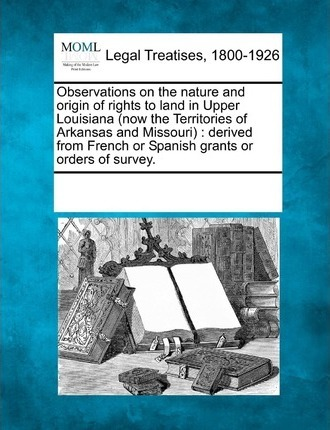 Observations on the Nature and Origin of Rights to Land in Upper Louisiana (Now the Territories of Arkansas and Missouri)