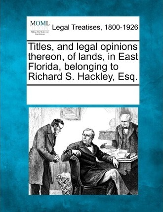 Titles, and Legal Opinions Thereon, of Lands, in East Florida, Belonging to Richard S. Hackley, Esq.