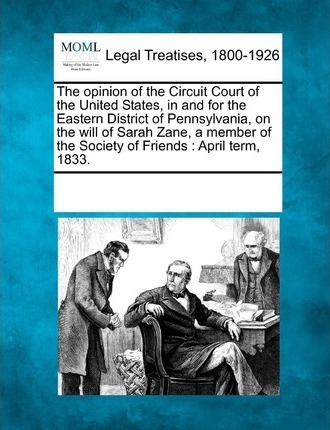 The Opinion of the Circuit Court of the United States, in and for the Eastern District of Pennsylvania, on the Will of Sarah Zane, a Member of the Society of Friends