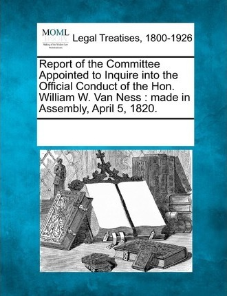Report of the Committee Appointed to Inquire Into the Official Conduct of the Hon. William W. Van Ness