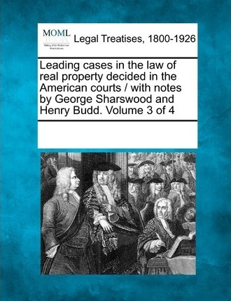 Leading Cases in the Law of Real Property Decided in the American Courts / With Notes by George Sharswood and Henry Budd. Volume 3 of 4