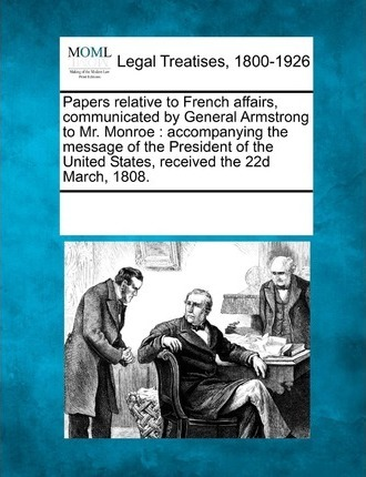 Papers Relative to French Affairs, Communicated by General Armstrong to Mr. Monroe