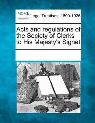 Acts and Regulations of the Society of Clerks to His Majesty's Signet