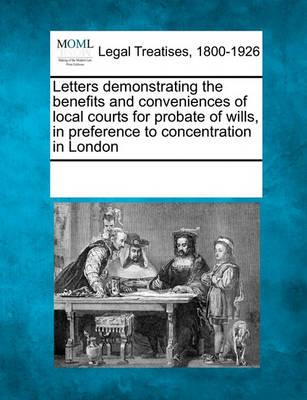 Letters Demonstrating the Benefits and Conveniences of Local Courts for Probate of Wills, in Preference to Concentration in London