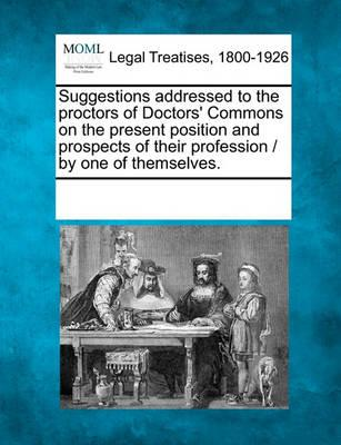 Suggestions Addressed to the Proctors of Doctors' Commons on the Present Position and Prospects of Their Profession / By One of Themselves.