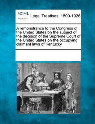 A Remonstrance to the Congress of the United States on the Subject of the Decision of the Supreme Court of the United States on the Occupying Claimant Laws of Kentucky