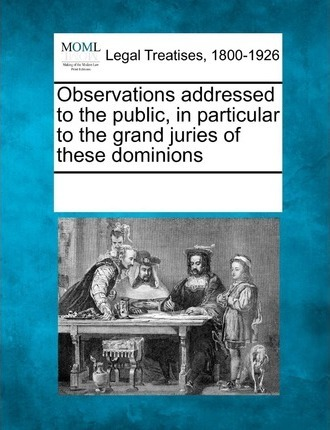 Observations Addressed to the Public, in Particular to the Grand Juries of These Dominions