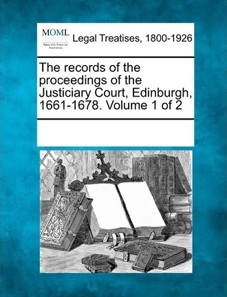 The Records of the Proceedings of the Justiciary Court, Edinburgh, 1661-1678. Volume 1 of 2