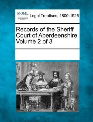 Records of the Sheriff Court of Aberdeenshire. Volume 2 of 3