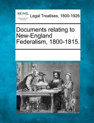 Documents Relating to New-England Federalism, 1800-1815.